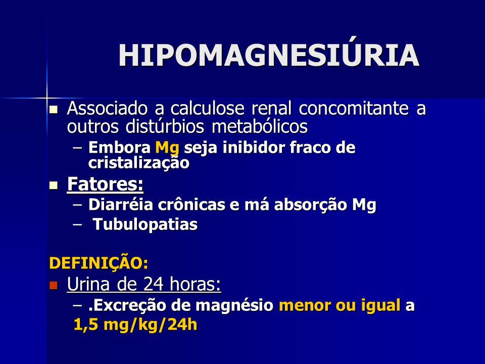 HIPOMAGNESIÚRIA Associado a calculose renal concomitante a outros distúrbios metabólicos Associado a calculose renal concomitante a outros distúrbios metabólicos –Embora Mg seja inibidor fraco de cristalização Fatores: Fatores: –Diarréia crônicas e má absorção Mg – Tubulopatias DEFINIÇÃO: Urina de 24 horas: Urina de 24 horas: –.Excreção de magnésio menor ou igual a 1,5 mg/kg/24h