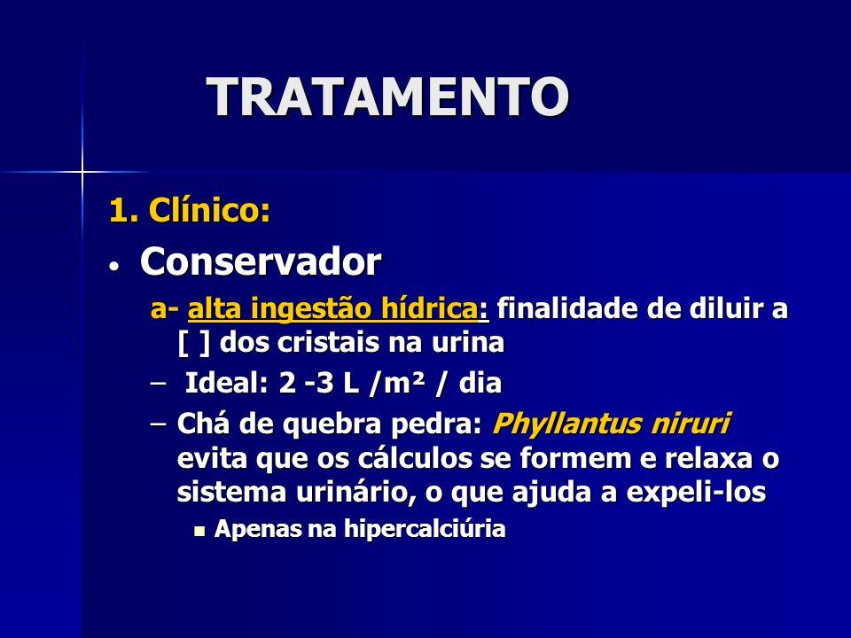 TRATAMENTO 1. Clínico: Conservador Conservador a- alta ingestão hídrica: finalidade de diluir a [ ] dos cristais na urina – Ideal: 2 -3 L /m² / dia –C