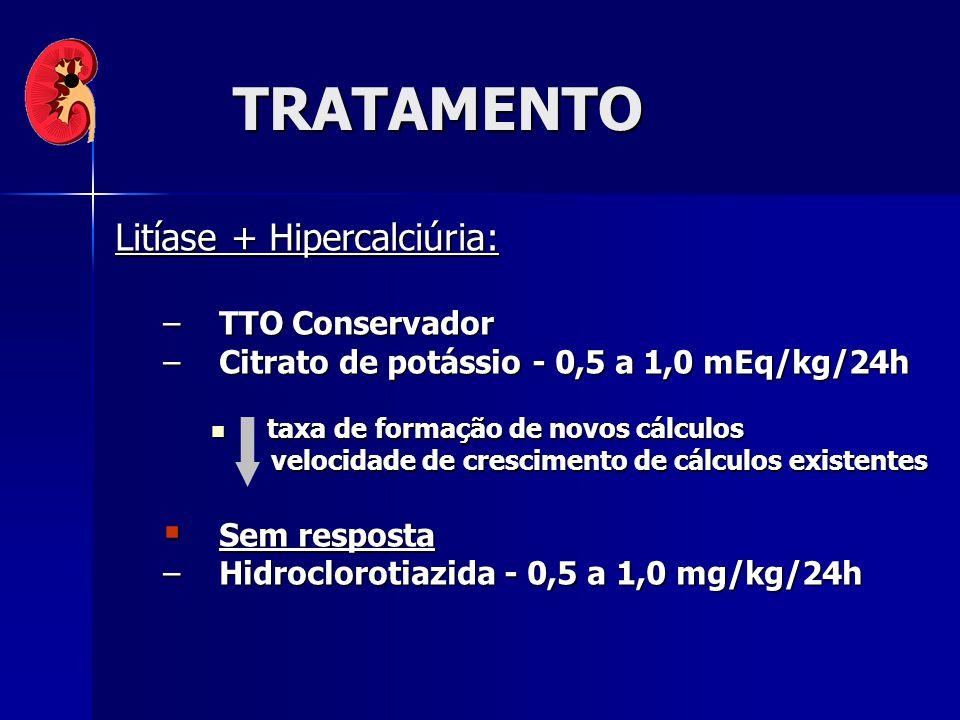 TRATAMENTO Litíase + Hipercalciúria: –TTO Conservador –Citrato de potássio - 0,5 a 1,0 mEq/kg/24h taxa de formação de novos cálculos taxa de formação de novos cálculos velocidade de crescimento de cálculos existentes velocidade de crescimento de cálculos existentes Sem resposta Sem resposta –Hidroclorotiazida - 0,5 a 1,0 mg/kg/24h