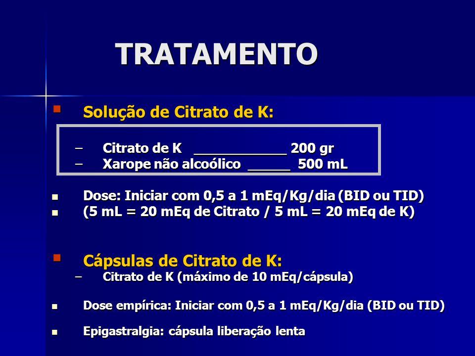 TRATAMENTO Solução de Citrato de K: Solução de Citrato de K: –Citrato de K ___________ 200 gr –Xarope não alcoólico _____ 500 mL Dose: Iniciar com 0,5 a 1 mEq/Kg/dia (BID ou TID) Dose: Iniciar com 0,5 a 1 mEq/Kg/dia (BID ou TID) (5 mL = 20 mEq de Citrato / 5 mL = 20 mEq de K) (5 mL = 20 mEq de Citrato / 5 mL = 20 mEq de K) Cápsulas de Citrato de K: Cápsulas de Citrato de K: –Citrato de K (máximo de 10 mEq/cápsula) Dose empírica: Iniciar com 0,5 a 1 mEq/Kg/dia (BID ou TID) Dose empírica: Iniciar com 0,5 a 1 mEq/Kg/dia (BID ou TID) Epigastralgia: cápsula liberação lenta Epigastralgia: cápsula liberação lenta