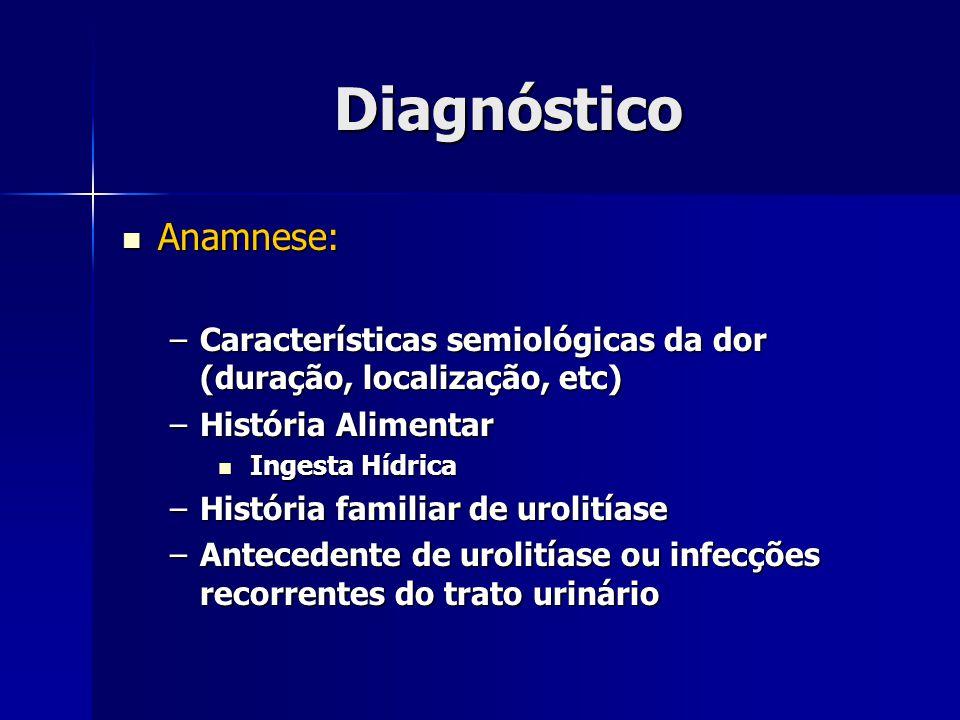 Diagnóstico Anamnese: Anamnese: –Características semiológicas da dor (duração, localização, etc) –História Alimentar Ingesta Hídrica Ingesta Hídrica –