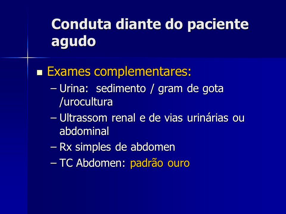 Conduta diante do paciente agudo Exames complementares: Exames complementares: –Urina: sedimento / gram de gota /urocultura –Ultrassom renal e de vias urinárias ou abdominal –Rx simples de abdomen –TC Abdomen: padrão ouro