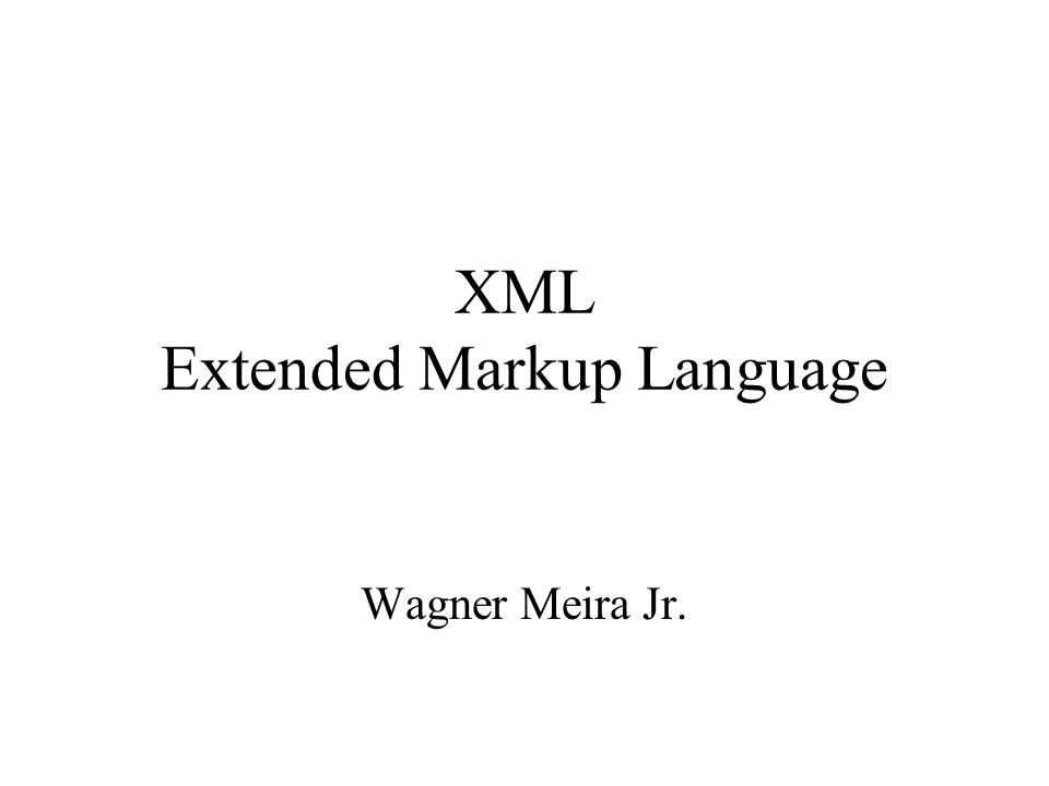 XML Extended Markup Language Wagner Meira Jr.