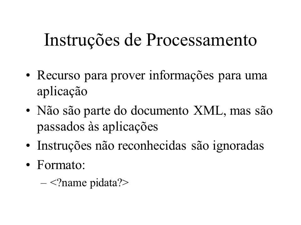 Instruções de Processamento Recurso para prover informações para uma aplicação Não são parte do documento XML, mas são passados às aplicações Instruções não reconhecidas são ignoradas Formato: –