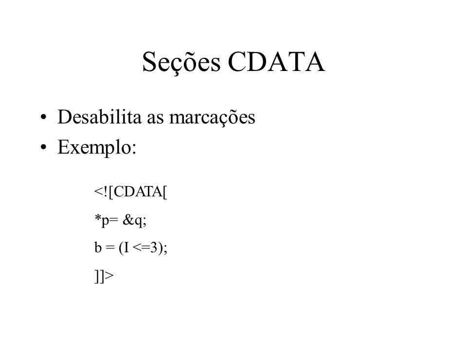 Seções CDATA Desabilita as marcações Exemplo: <![CDATA[ *p= &q; b = (I <=3); ]]>