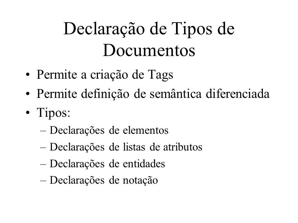 Declaração de Tipos de Documentos Permite a criação de Tags Permite definição de semântica diferenciada Tipos: –Declarações de elementos –Declarações de listas de atributos –Declarações de entidades –Declarações de notação