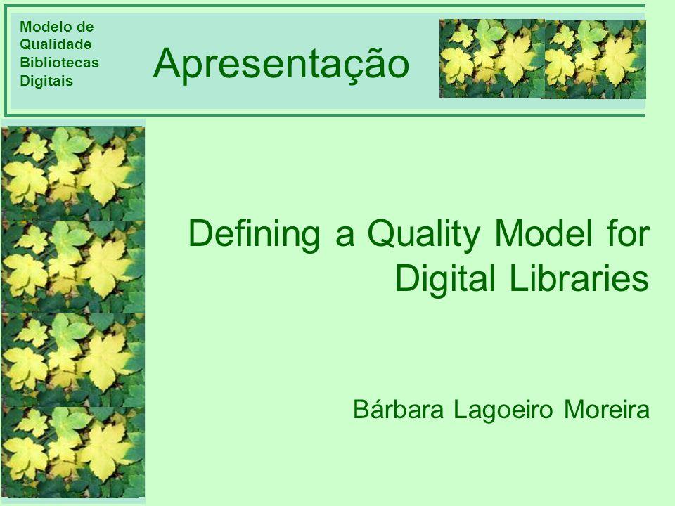 Modelo de Qualidade Bibliotecas Digitais DIMENSÕES CONTEXTO MOTIVAÇÃO CICLO DE VIDA AVALIAÇÃO REFERÊNCIA Apresentação Defining a Quality Model for Dig