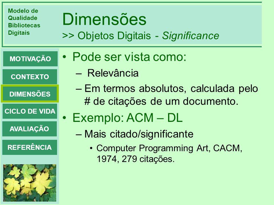 Modelo de Qualidade Bibliotecas Digitais DIMENSÕES CONTEXTO MOTIVAÇÃO CICLO DE VIDA AVALIAÇÃO REFERÊNCIA Dimensões >> Objetos Digitais - Significance