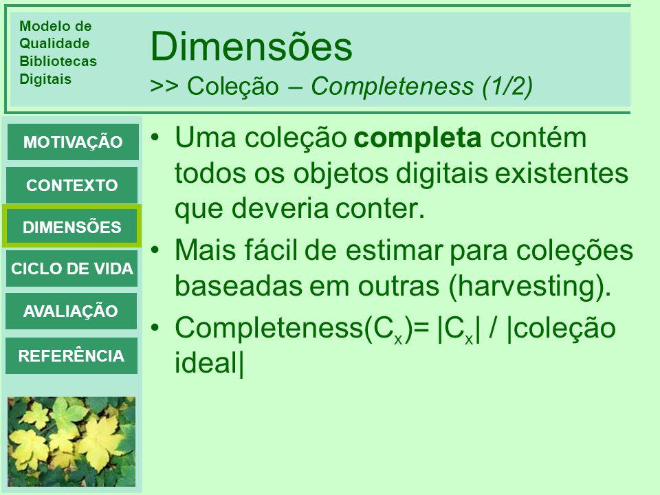 Modelo de Qualidade Bibliotecas Digitais DIMENSÕES CONTEXTO MOTIVAÇÃO CICLO DE VIDA AVALIAÇÃO REFERÊNCIA Dimensões >> Coleção – Completeness (1/2) Uma