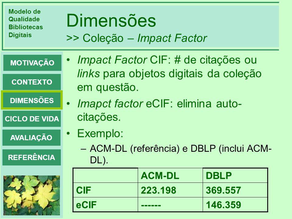 Modelo de Qualidade Bibliotecas Digitais DIMENSÕES CONTEXTO MOTIVAÇÃO CICLO DE VIDA AVALIAÇÃO REFERÊNCIA Dimensões >> Coleção – Impact Factor Impact F
