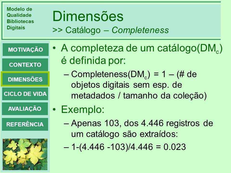 Modelo de Qualidade Bibliotecas Digitais DIMENSÕES CONTEXTO MOTIVAÇÃO CICLO DE VIDA AVALIAÇÃO REFERÊNCIA Dimensões >> Catálogo – Completeness A comple