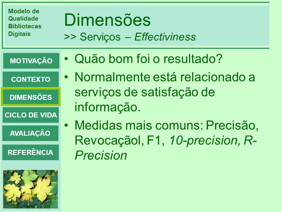 Modelo de Qualidade Bibliotecas Digitais DIMENSÕES CONTEXTO MOTIVAÇÃO CICLO DE VIDA AVALIAÇÃO REFERÊNCIA Dimensões >> Serviços – Effectiviness Quão bo