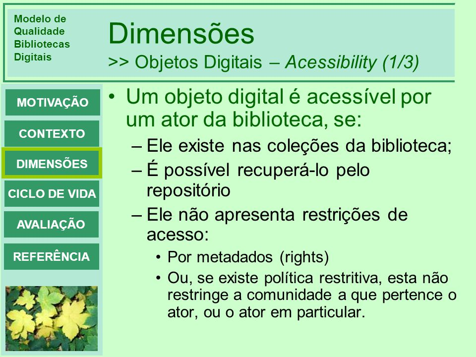 Modelo de Qualidade Bibliotecas Digitais DIMENSÕES CONTEXTO MOTIVAÇÃO CICLO DE VIDA AVALIAÇÃO REFERÊNCIA Dimensões >> Objetos Digitais – Acessibility (2/3) A Accessibility de um objeto do x por um ator ac x, é dado por: –0, se do x não pertence a nenhuma coleção da biblioteca –Do contrário: Acc = ( z e streams de do r(ac x )) / |streams(do x )| –r(ac x ): 1, se z não tem restrições de acesso, ou se tem, não proíbe ac x 0, do contrário.