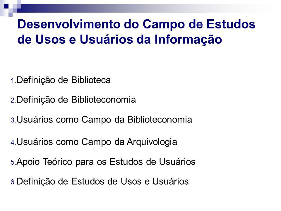 Desenvolvimento do Campo de Estudos de Usos e Usuários da Informação 1. Definição de Biblioteca 2. Definição de Biblioteconomia 3. Usuários como Campo