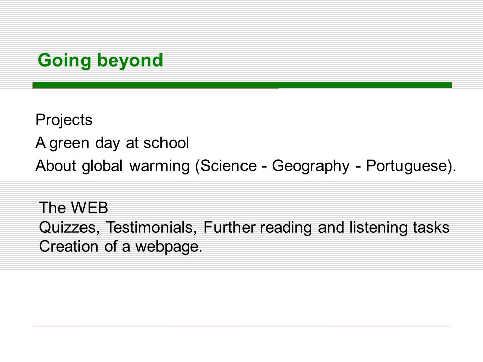 Going beyond Projects A green day at school About global warming (Science - Geography - Portuguese). The WEB Quizzes, Testimonials, Further reading an
