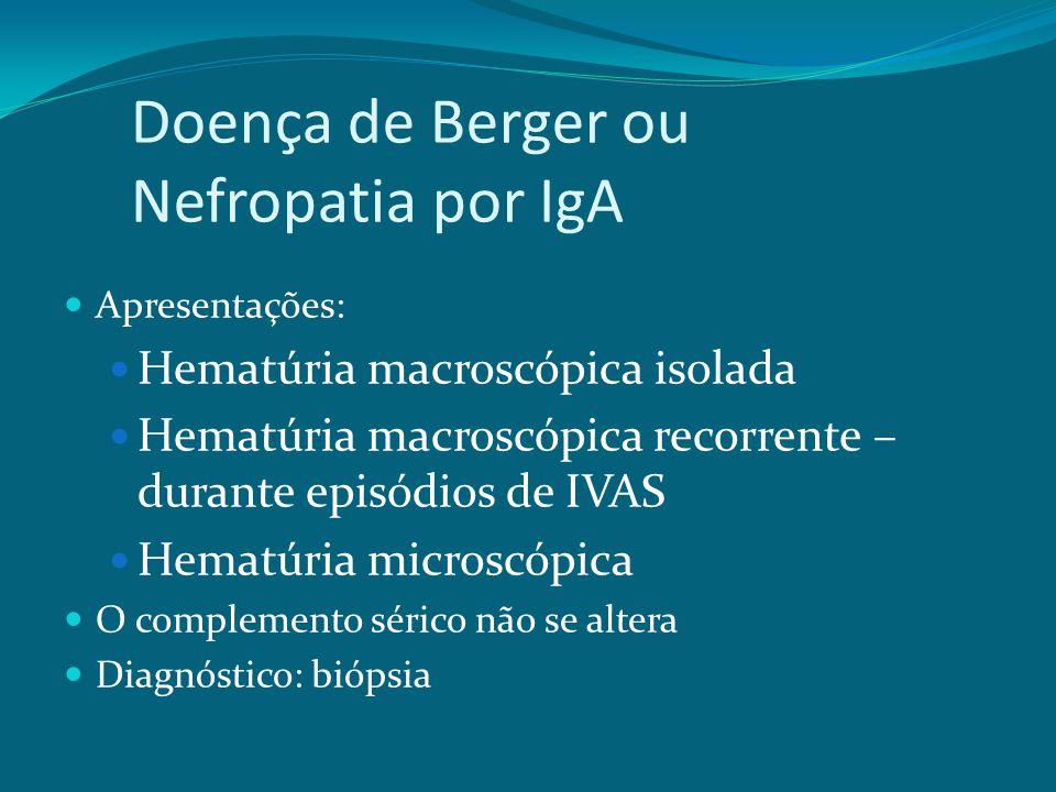 Doença de Berger ou Nefropatia por IgA Apresentações: Hematúria macroscópica isolada Hematúria macroscópica recorrente – durante episódios de IVAS Hematúria microscópica O complemento sérico não se altera Diagnóstico: biópsia