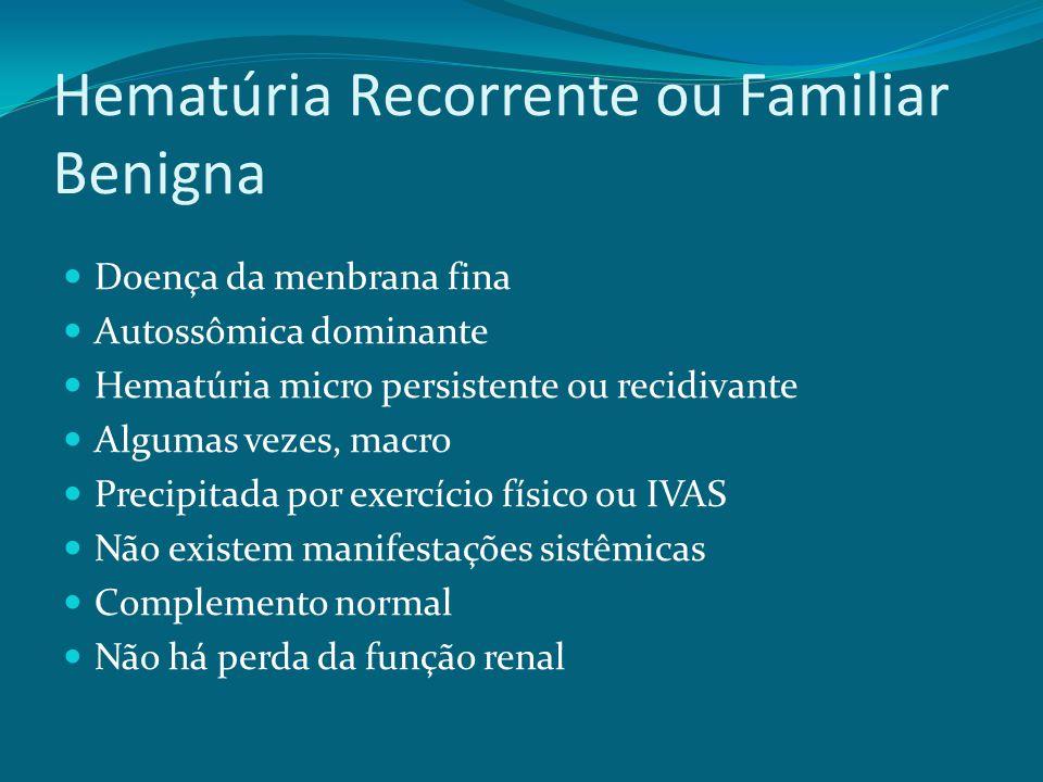 Hematúria Recorrente ou Familiar Benigna Doença da menbrana fina Autossômica dominante Hematúria micro persistente ou recidivante Algumas vezes, macro Precipitada por exercício físico ou IVAS Não existem manifestações sistêmicas Complemento normal Não há perda da função renal