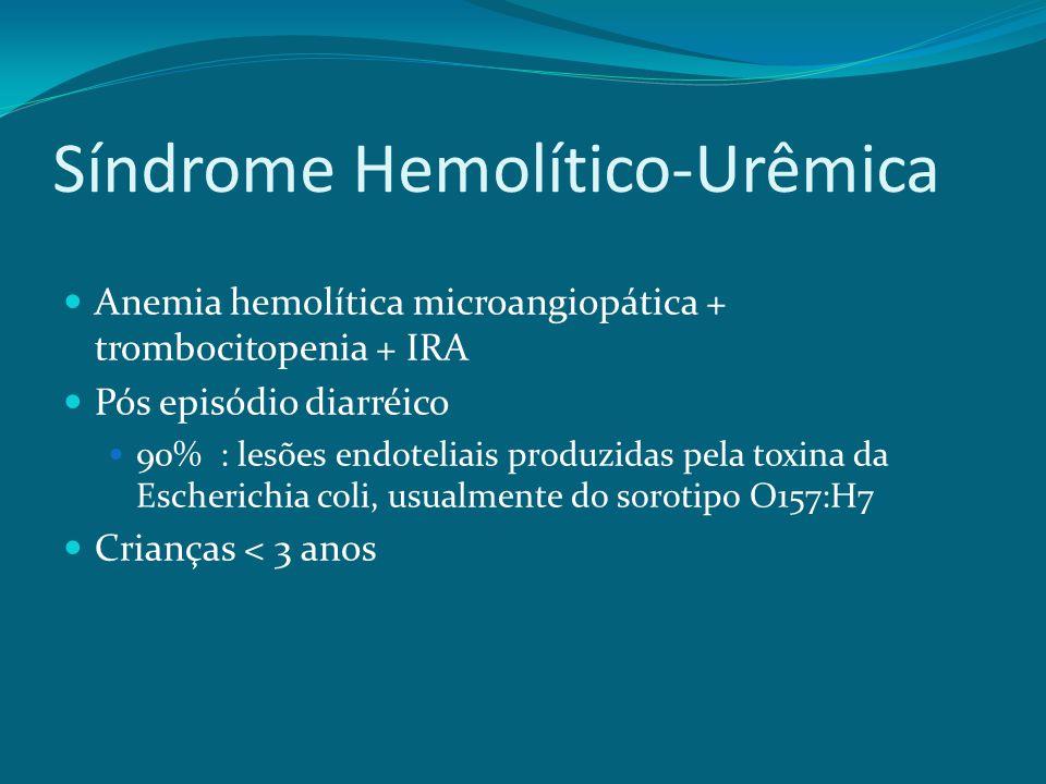 Síndrome Hemolítico-Urêmica Anemia hemolítica microangiopática + trombocitopenia + IRA Pós episódio diarréico 90% : lesões endoteliais produzidas pela toxina da Escherichia coli, usualmente do sorotipo O157:H7 Crianças < 3 anos