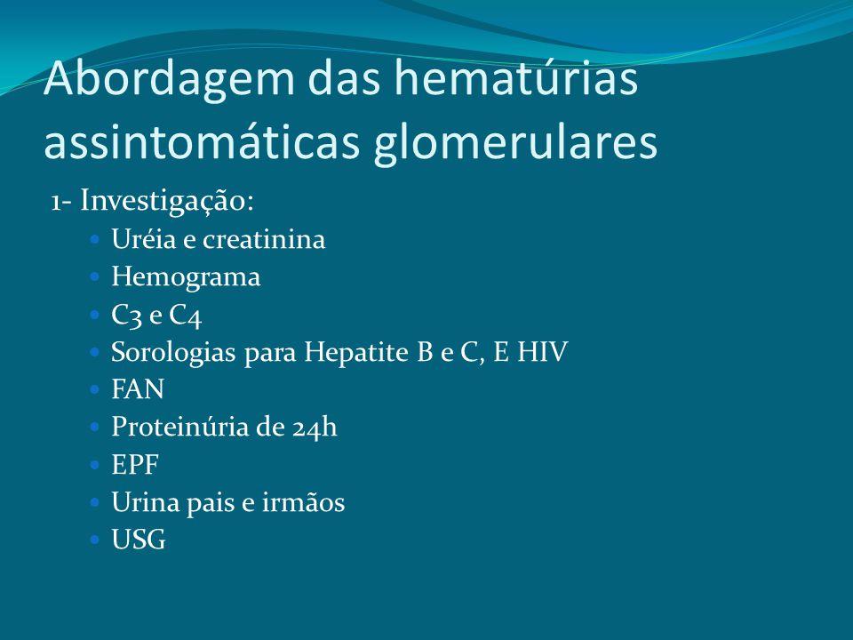 Abordagem das hematúrias assintomáticas glomerulares 1- Investigação: Uréia e creatinina Hemograma C3 e C4 Sorologias para Hepatite B e C, E HIV FAN Proteinúria de 24h EPF Urina pais e irmãos USG