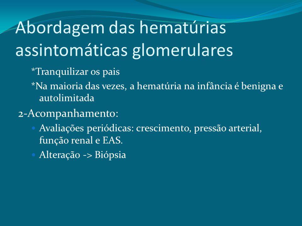 Abordagem das hematúrias assintomáticas glomerulares *Tranquilizar os pais *Na maioria das vezes, a hematúria na infância é benigna e autolimitada 2-Acompanhamento: Avaliações periódicas: crescimento, pressão arterial, função renal e EAS.