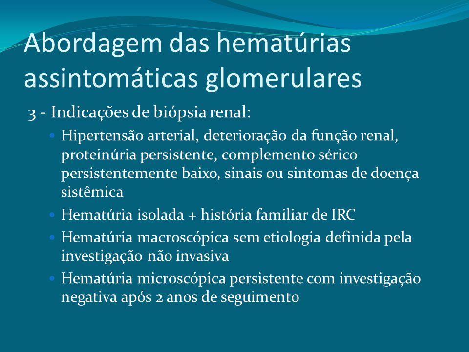Abordagem das hematúrias assintomáticas glomerulares 3 - Indicações de biópsia renal: Hipertensão arterial, deterioração da função renal, proteinúria persistente, complemento sérico persistentemente baixo, sinais ou sintomas de doença sistêmica Hematúria isolada + história familiar de IRC Hematúria macroscópica sem etiologia definida pela investigação não invasiva Hematúria microscópica persistente com investigação negativa após 2 anos de seguimento
