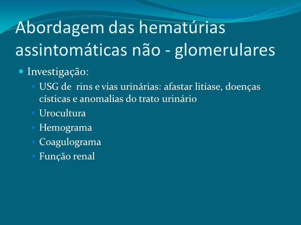 Abordagem das hematúrias assintomáticas não - glomerulares Investigação: USG de rins e vias urinárias: afastar litíase, doenças císticas e anomalias do trato urinário Urocultura Hemograma Coagulograma Função renal