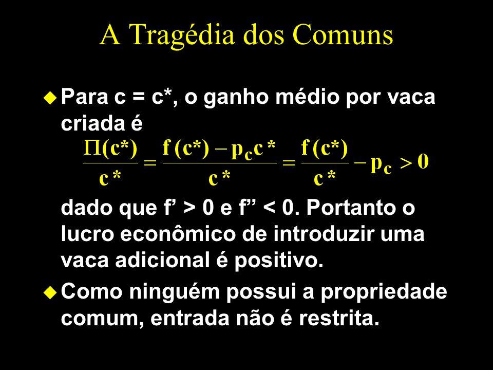 A Tragédia dos Comuns u Para c = c*, o ganho médio por vaca criada é dado que f > 0 e f < 0. Portanto o lucro econômico de introduzir uma vaca adicion