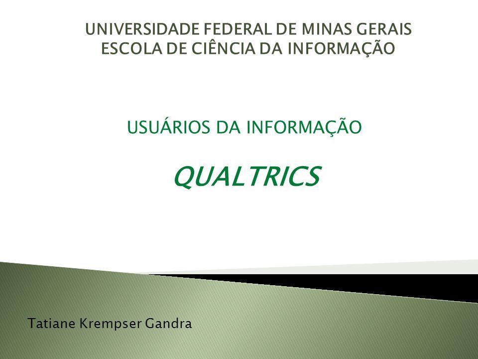UNIVERSIDADE FEDERAL DE MINAS GERAIS ESCOLA DE CIÊNCIA DA INFORMAÇÃO USUÁRIOS DA INFORMAÇÃO QUALTRICS Tatiane Krempser Gandra