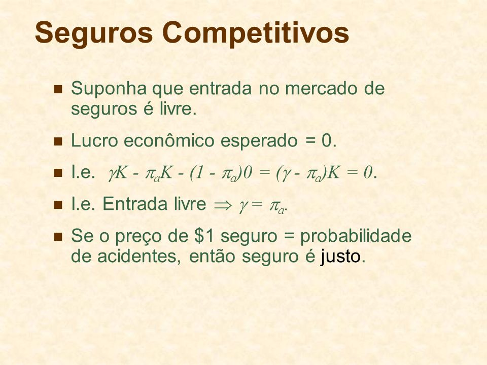 Seguros Competitivos Suponha que entrada no mercado de seguros é livre. Lucro econômico esperado = 0. I.e. K - a K - (1 - a )0 = ( - a )K = 0. I.e. En