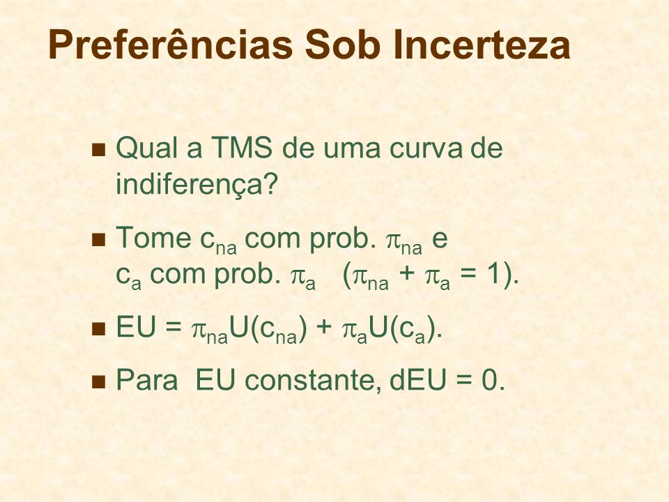 Preferências Sob Incerteza Qual a TMS de uma curva de indiferença? Tome c na com prob. na e c a com prob. a ( na + a = 1). EU = na U(c na ) + a U(c a