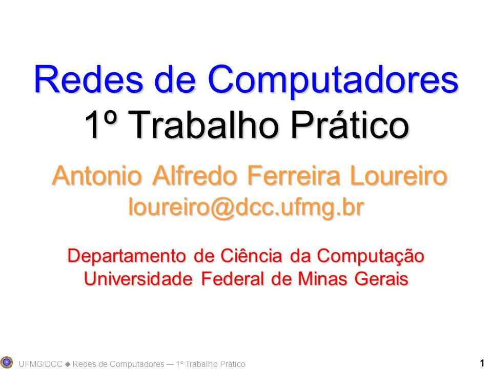 UFMG/DCC Redes de Computadores 1º Trabalho Prático 1 Redes de Computadores 1º Trabalho Prático Antonio Alfredo Ferreira Loureiro loureiro@dcc.ufmg.br Departamento de Ciência da Computação Universidade Federal de Minas Gerais