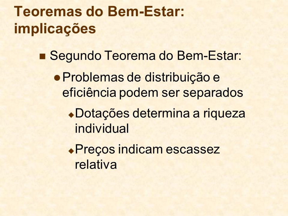 Teoremas do Bem-Estar: implicações Segundo Teorema do Bem-Estar: Problemas de distribuição e eficiência podem ser separados Dotações determina a rique