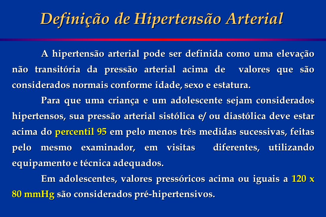 PERCENTIL < 90 PERCENTIL de 90 a 95 PERCENTIL de 95 a 99 + 5 mmHg PERCENTIL > 99 + 5 mmHg PRESSÃO ARTERIAL NORMAL PRÉ - HIPERTENSÃO HIPERTENSÃO ESTÁGIO 1 HIPERTENSÃO ESTÁGIO 2 Classificação da Pressão Arterial