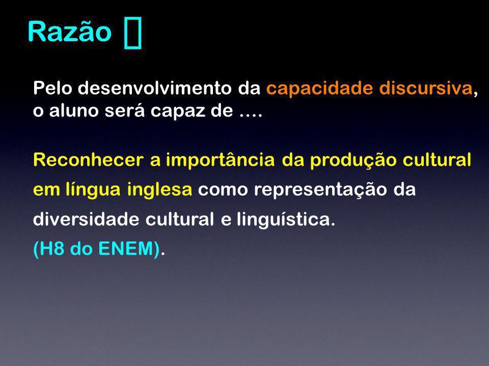 Pelo desenvolvimento da capacidade discursiva, o aluno será capaz de …. Reconhecer a importância da produção cultural em língua inglesa como represent