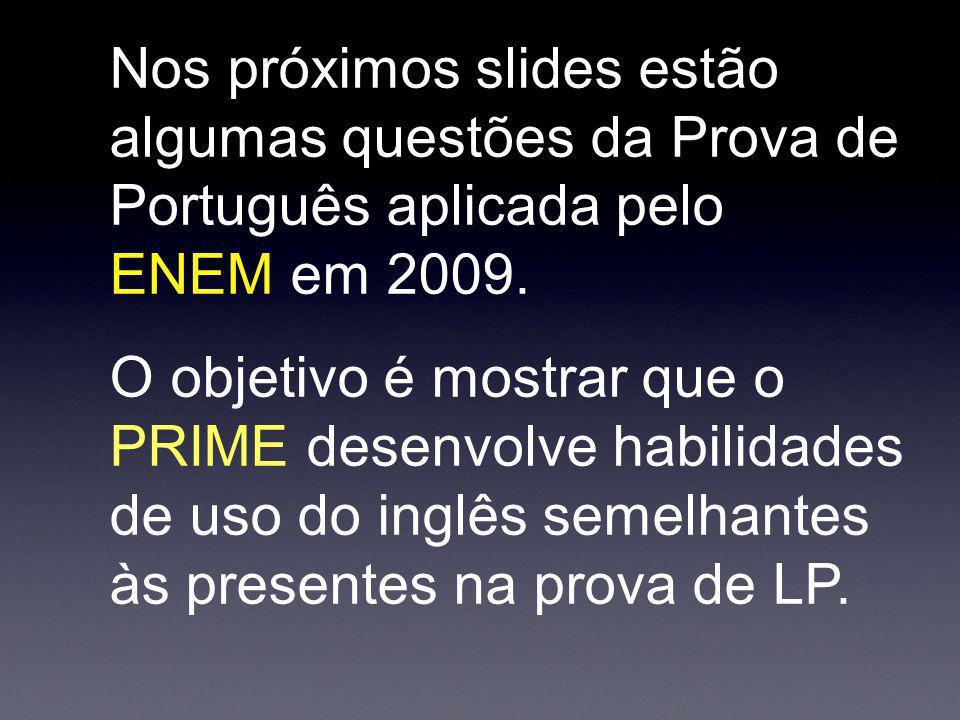 Nos próximos slides estão algumas questões da Prova de Português aplicada pelo ENEM em 2009. O objetivo é mostrar que o PRIME desenvolve habilidades d