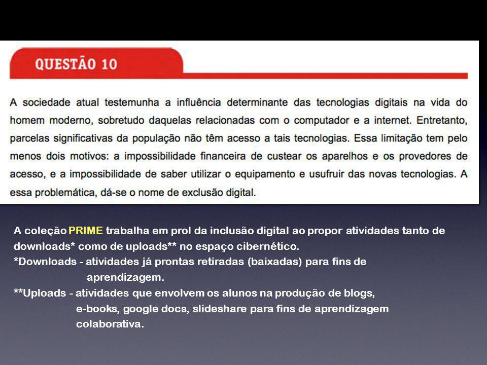 A coleção PRIME trabalha em prol da inclusão digital ao propor atividades tanto de downloads* como de uploads** no espaço cibernético. *Downloads - at