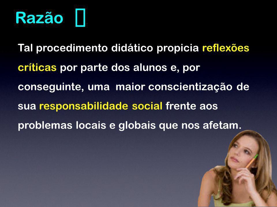 Tal procedimento didático propicia reflexões críticas por parte dos alunos e, por conseguinte, uma maior conscientização de sua responsabilidade social frente aos problemas locais e globais que nos afetam.