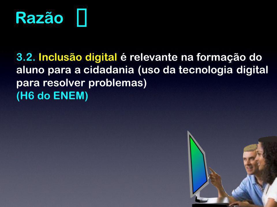 3.2. Inclusão digital é relevante na formação do aluno para a cidadania (uso da tecnologia digital para resolver problemas) (H6 do ENEM) Razão