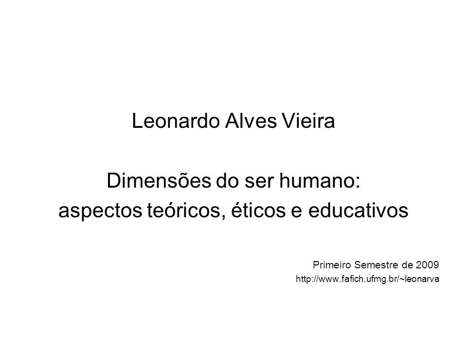 Leonardo Alves Vieira Dimensões do ser humano: aspectos teóricos, éticos e educativos Primeiro Semestre de 2009 http://www.fafich.ufmg.br/~leonarva