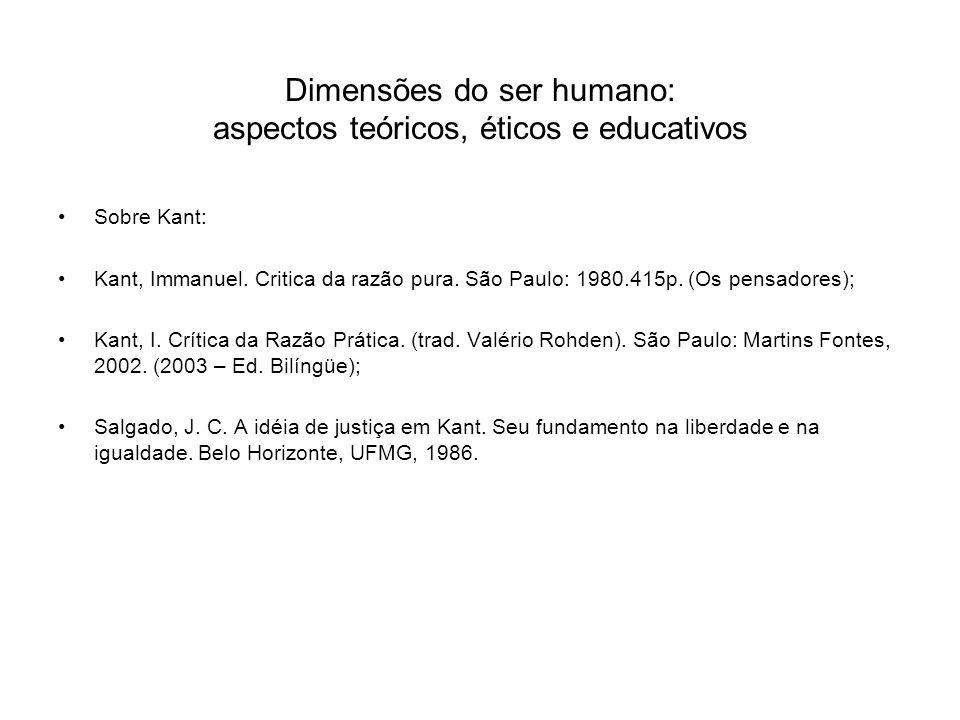 Dimensões do ser humano: aspectos teóricos, éticos e educativos Sobre Kant: Kant, Immanuel. Critica da razão pura. São Paulo: 1980.415p. (Os pensadore