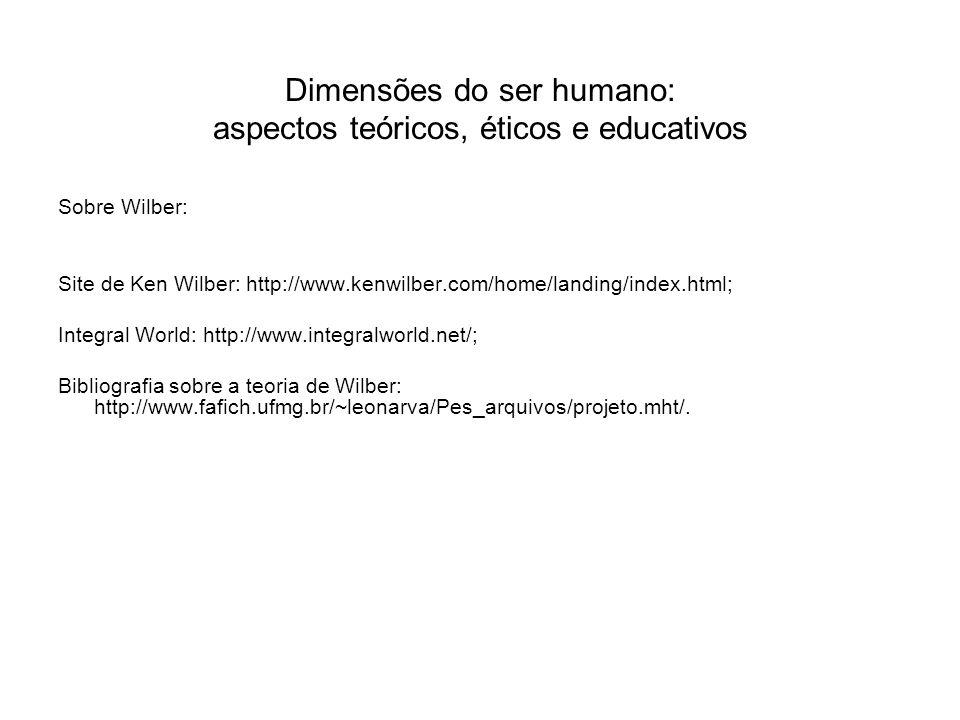 Dimensões do ser humano: aspectos teóricos, éticos e educativos Sobre Wilber: Site de Ken Wilber: http://www.kenwilber.com/home/landing/index.html; In