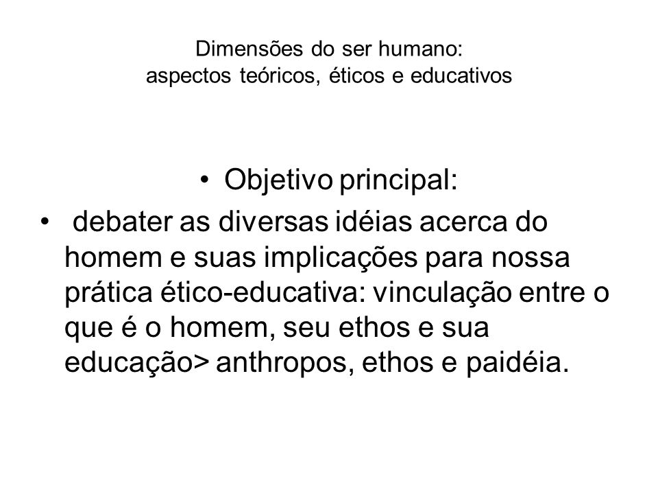 Dimensões do ser humano: aspectos teóricos, éticos e educativos Objetivo principal: debater as diversas idéias acerca do homem e suas implicações para