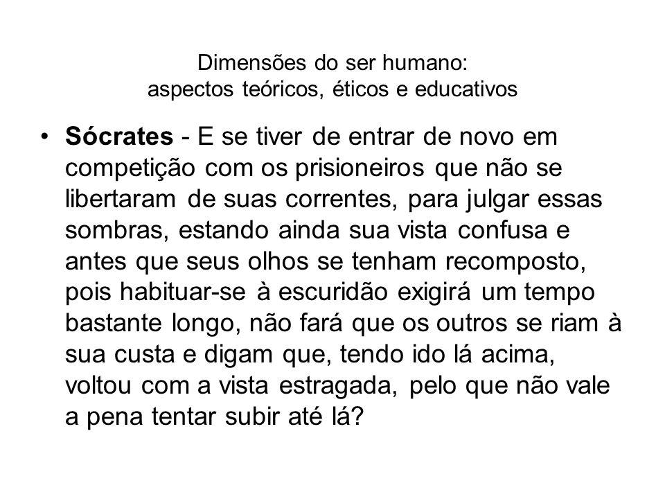 Dimensões do ser humano: aspectos teóricos, éticos e educativos Sócrates - E se tiver de entrar de novo em competição com os prisioneiros que não se l