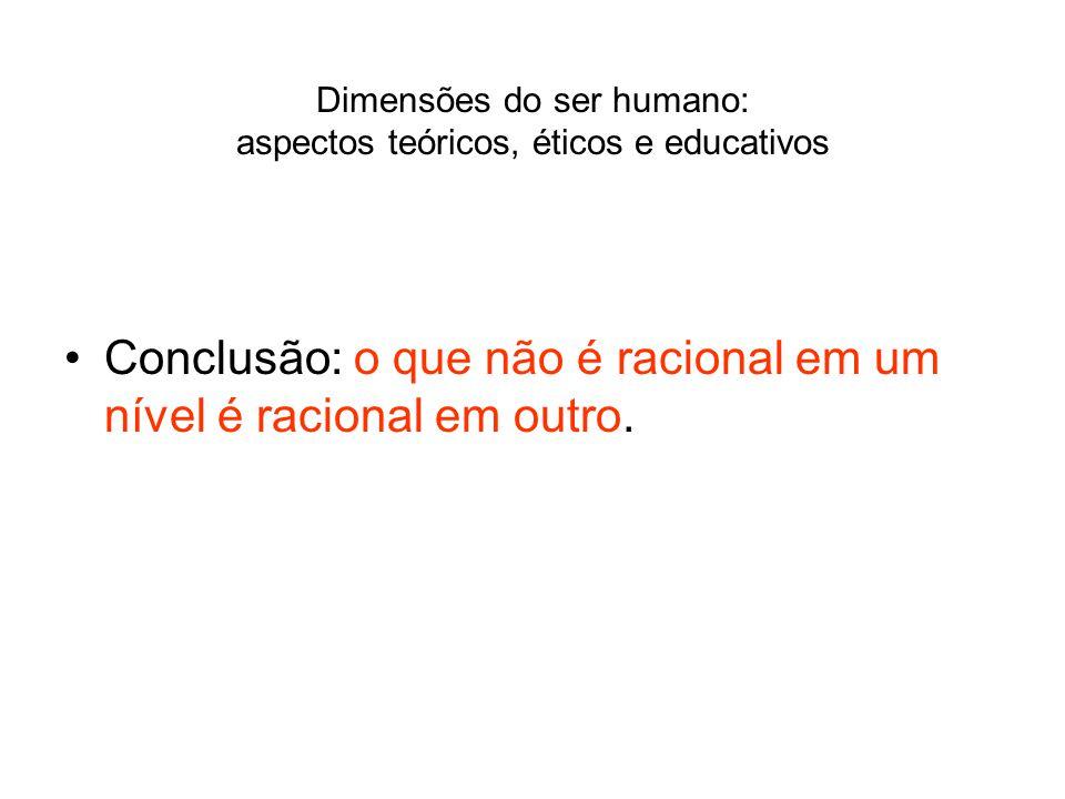 Dimensões do ser humano: aspectos teóricos, éticos e educativos Conclusão: o que não é racional em um nível é racional em outro.