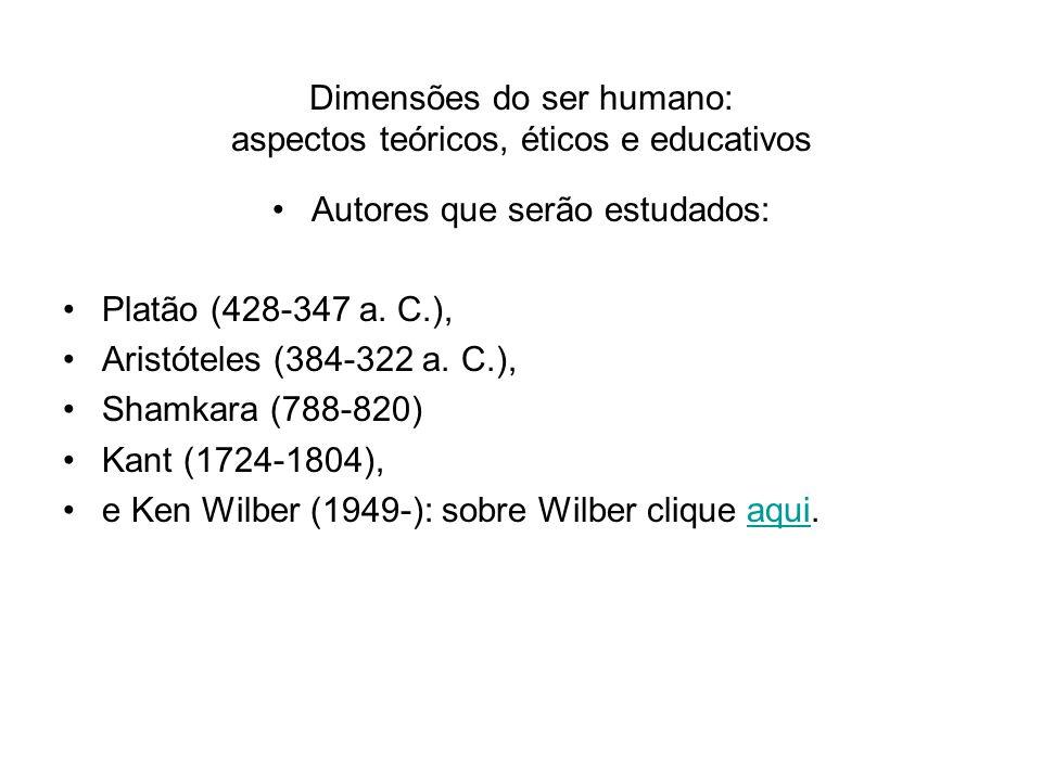 Dimensões do ser humano: aspectos teóricos, éticos e educativos Autores que serão estudados: Platão (428-347 a. C.), Aristóteles (384-322 a. C.), Sham