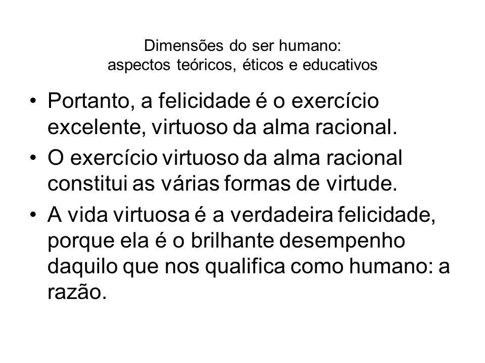 Dimensões do ser humano: aspectos teóricos, éticos e educativos Portanto, a felicidade é o exercício excelente, virtuoso da alma racional. O exercício