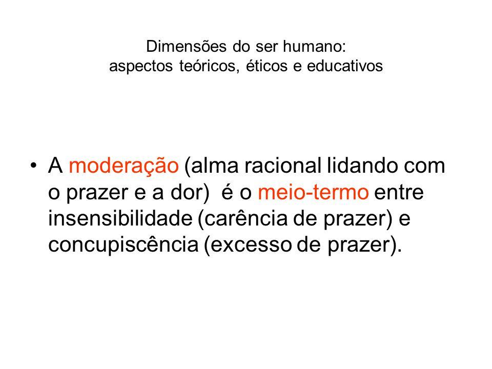 Dimensões do ser humano: aspectos teóricos, éticos e educativos A moderação (alma racional lidando com o prazer e a dor) é o meio-termo entre insensib