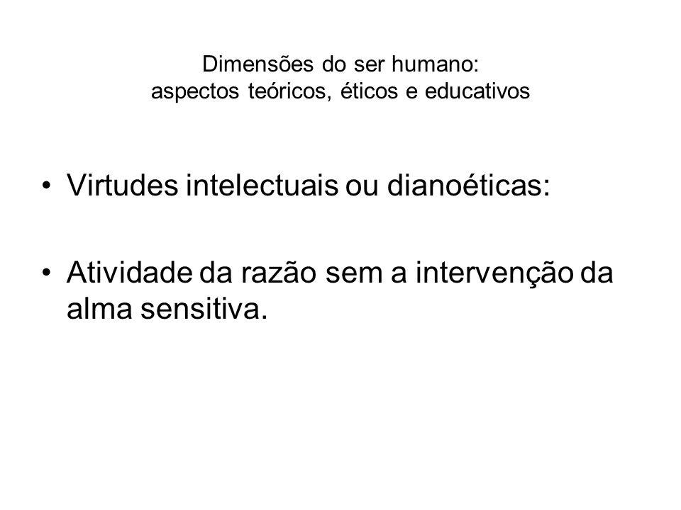 Dimensões do ser humano: aspectos teóricos, éticos e educativos Virtudes intelectuais ou dianoéticas: Atividade da razão sem a intervenção da alma sen