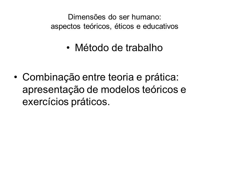 Dimensões do ser humano: aspectos teóricos, éticos e educativos Método de trabalho Combinação entre teoria e prática: apresentação de modelos teóricos