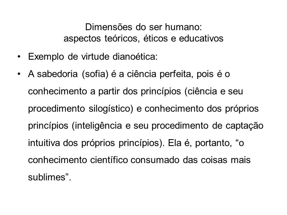 Dimensões do ser humano: aspectos teóricos, éticos e educativos Exemplo de virtude dianoética: A sabedoria (sofia) é a ciência perfeita, pois é o conh